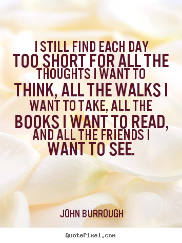John Burrough picture quotes - I still find each day too short for all the thoughts i want to think,.. - Friendship quote