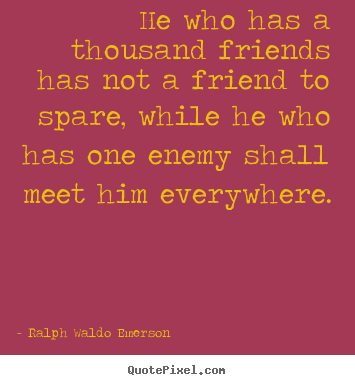 He who has a thousand friends has not a friend to spare, while he.. Ralph Waldo Emerson good friendship quote