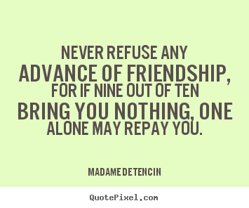 Friendship quotes - Never refuse any advance of friendship, for if..