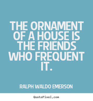 Create custom picture quotes about friendship - The ornament of a house is the friends who frequent..