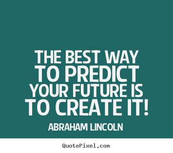 Quotes about friendship - The best way to predict your future is to create it!