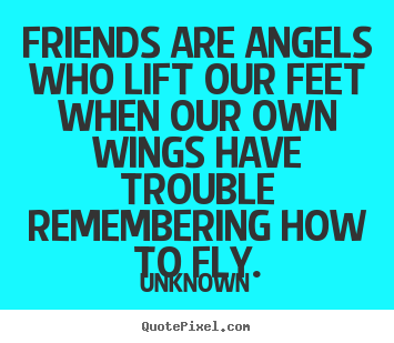 Friendship sayings - Friends are angels who lift our feet when our own wings..