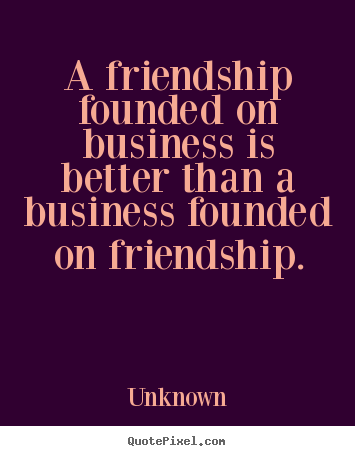 A friendship founded on business is better than a business founded.. Unknown  friendship quotes