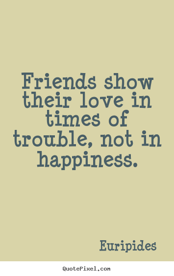 Friends show their love in times of trouble, not in happiness. Euripides famous friendship quotes