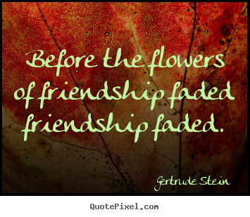 Before the flowers of friendship faded friendship.. Gertrude Stein best friendship quote
