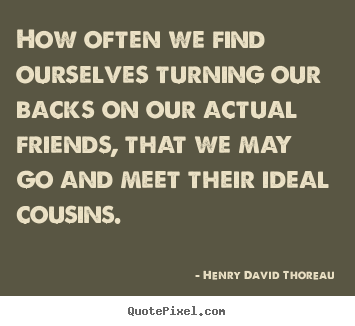 How often we find ourselves turning our backs.. Henry David Thoreau  friendship quote