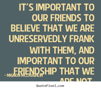 Make custom picture quotes about friendship - It's important to our friends to believe..