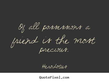 Quotes about friendship - Of all possessions a friend is the most precious.