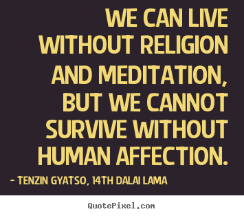 Friendship quotes - We can live without religion and meditation, but..