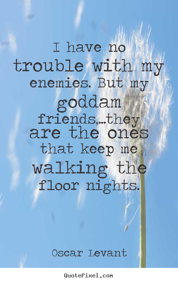 Quotes about friendship - I have no trouble with my enemies. but my goddam..