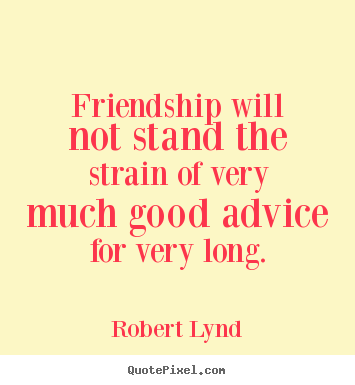 Friendship quotes - Friendship will not stand the strain of very much..