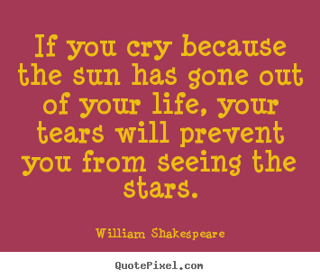 William Shakespeare picture quotes - If you cry because the sun has gone out of your life, your tears.. - Friendship quotes