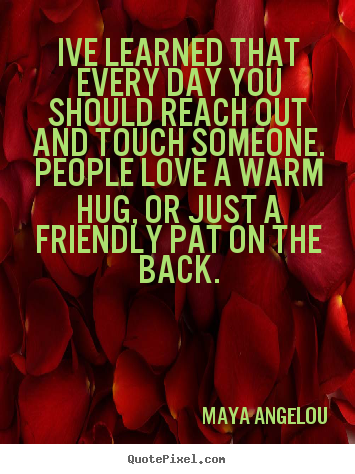 Maya Angelou picture quotes - Ive learned that every day you should reach out and touch.. - Friendship quote