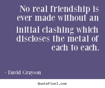 No real friendship is ever made without an initial clashing which.. David Grayson good friendship quotes