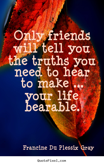 Design your own picture quotes about friendship - Only friends will tell you the truths you need to hear to make ... your..