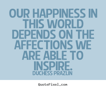 Our happiness in this world depends on the affections we are able to inspire. Duchess Prazlin  friendship sayings
