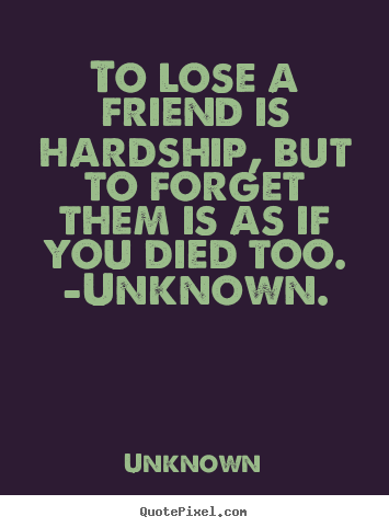 Friendship sayings - To lose a friend is hardship, but to forget them..