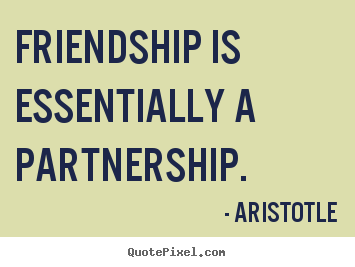 Quote about friendship - Friendship is essentially a partnership.