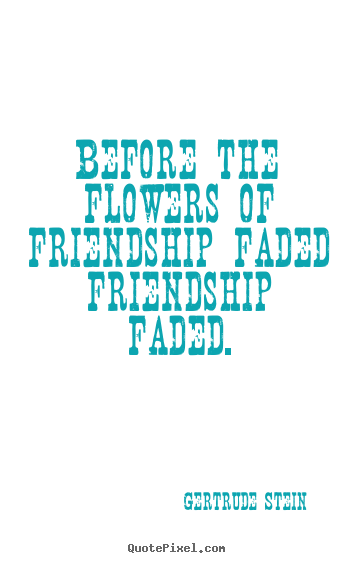 Before the flowers of friendship faded friendship.. Gertrude Stein popular friendship quote