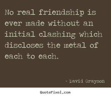 No real friendship is ever made without an initial clashing.. David Grayson  friendship quotes