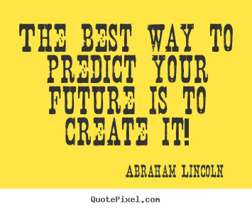 Abraham Lincoln picture quotes - The best way to predict your future is to create it! - Friendship quote