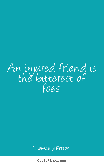 Friendship quote - An injured friend is the bitterest of foes.