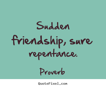 Proverb picture quotes - Sudden friendship, sure repentance. - Friendship quotes