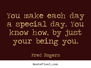 You make each day a special day. you know how, by just your.. Fred Rogers best friendship sayings