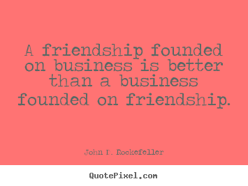 John D. Rockefeller picture quotes - A friendship founded on business is better than a business founded.. - Friendship quotes