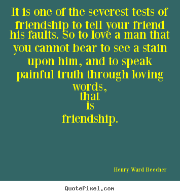 How to design picture quotes about friendship - It is one of the severest tests of friendship to tell your friend his..