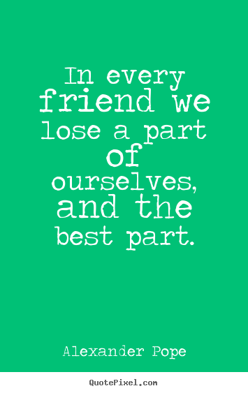 Make picture quotes about friendship - In every friend we lose a part of ourselves, and the best..
