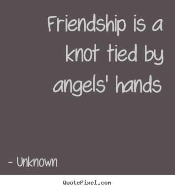 Unknown picture quotes - Friendship is a knot tied by angels' hands - Friendship quotes