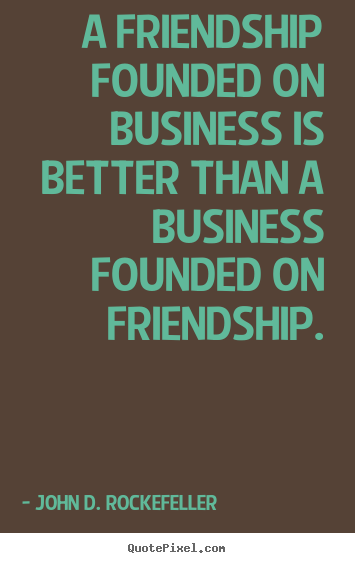 A friendship founded on business is better than a business founded.. John D. Rockefeller greatest friendship quotes