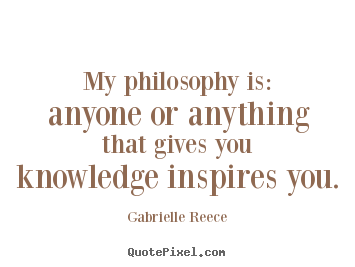Gabrielle Reece picture quote - My philosophy is: anyone or anything that gives you knowledge.. - Friendship quotes