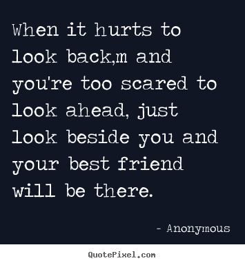 Create your own picture quotes about friendship - When it hurts to look back,m and you're too scared to look ahead,..