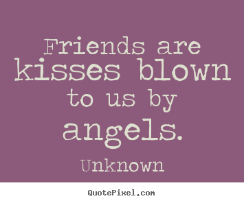 Friends are kisses blown to us by angels. Unknown best friendship quotes