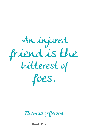 Thomas Jefferson picture sayings - An injured friend is the bitterest of foes. - Friendship quotes