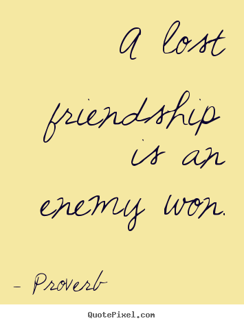Customize picture quotes about friendship - A lost friendship is an enemy won.