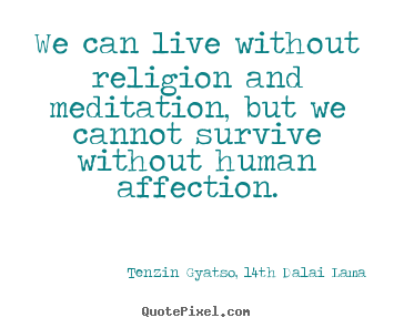 Sayings about friendship - We can live without religion and meditation, but we cannot survive..
