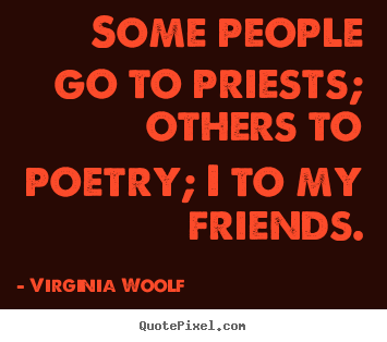 Design custom picture sayings about friendship - Some people go to priests; others to poetry; i to my friends.