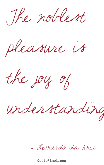 Friendship quotes - The noblest pleasure is the joy of understanding.
