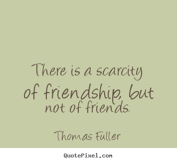 Thomas Fuller picture sayings - There is a scarcity of friendship, but not of friends. - Friendship quotes
