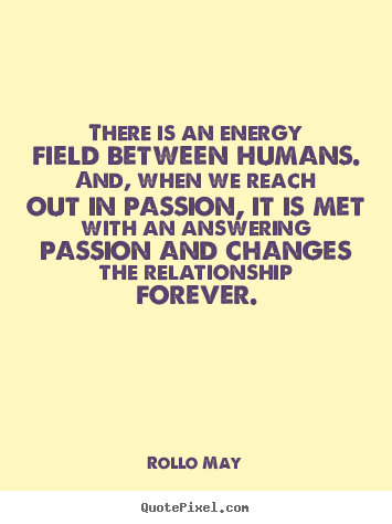 Rollo May image quotes - There is an energy field between humans. and, when.. - Friendship quotes