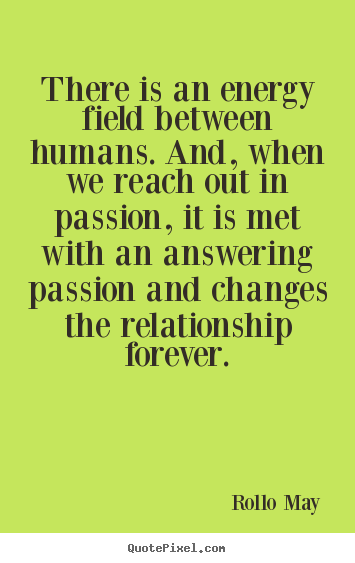 There is an energy field between humans. and, when we reach out in passion,.. Rollo May  friendship quotes