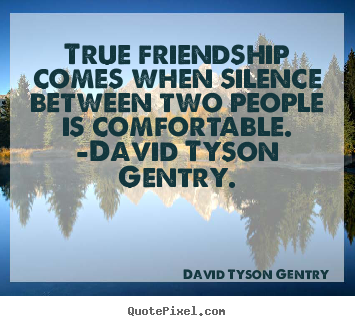 David Tyson Gentry picture quotes - True friendship comes when silence between two.. - Friendship sayings