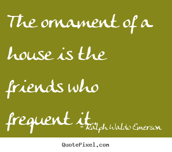 The ornament of a house is the friends who.. Ralph Waldo Emerson famous friendship quote
