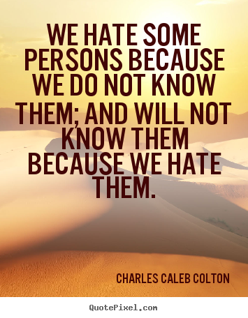 Charles Caleb Colton picture quotes - We hate some persons because we do not know them; and will not.. - Friendship quotes