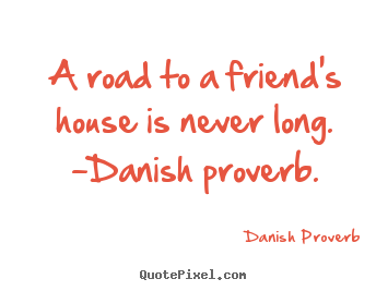 Friendship quote - A road to a friend's house is never long. -danish proverb.