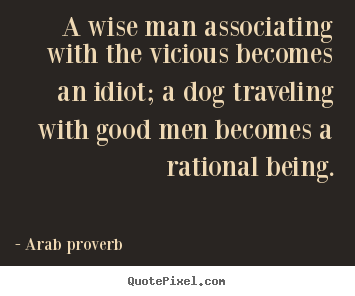 Arab Proverb picture quotes - A wise man associating with the vicious becomes an idiot; a dog.. - Friendship quote