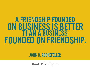 John D. Rockefeller picture quotes - A friendship founded on business is better than a business.. - Friendship quote